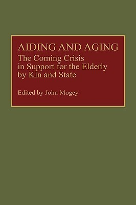 Aiding and Aging: The Coming Crisis in Support for the Elderly  by  Kin and State by John Macfarlane Mogey