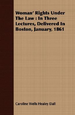 Woman Rights Under the Law: In Three Lectures, Delivered in Boston, January, 1861 Caroline Healey Dall