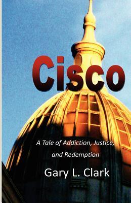 Cisco: A Tale of Addiction, Justice, and Redemption Gary L. Clark