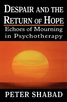 Despair and the Return of Hope: Echoes of Mourning in Psychotherapy Peter C. Shabad