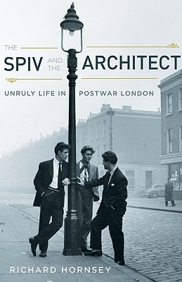 The Spiv and the Architect: Unruly Life in Postwar London  by  Richard Hornsey
