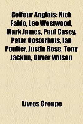 Golfeur Anglais: Nick Faldo, Lee Westwood, Mark James, Paul Casey, Peter Oosterhuis, Ian Poulter, Justin Rose, Tony Jacklin, Oliver Wilson  by  Livres Groupe