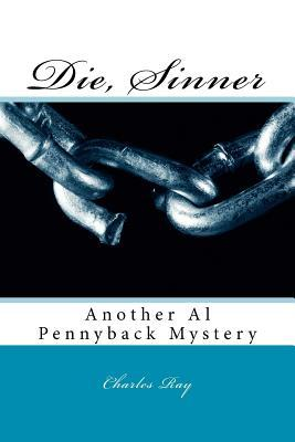 Die, Sinner: Another Al Pennyback Mystery  by  Charles Ray