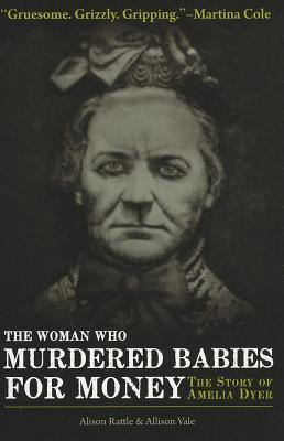 The Woman Who Murdered Babies for Money: The Story of Amelia Dyer Alison Rattle