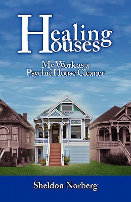 Healing Houses: My Work as a Psychic House Cleaner Sheldon Norberg