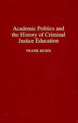 Academic Politics and the History of Criminal Justice Education: (Contributions in Criminology and Penology)  by  Frank Morn