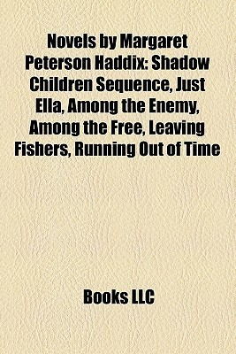 Novels Margaret Peterson Haddix: Shadow Children Sequence, Just Ella, Among the Enemy, Among the Free, Leaving Fishers, Running Out of Time by Books LLC