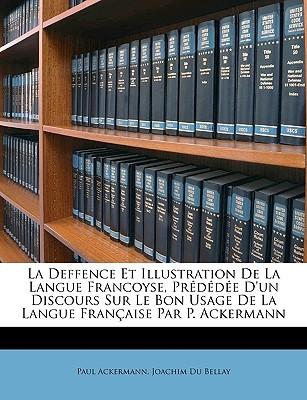 La Deffence Et Illustration de La Langue Francoyse, Prdde DUn Discours Sur Le Bon Usage de La Langue Franaise Par P. Ackermann Paul Ackermann