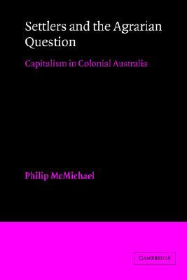 Settlers and the Agrarian Question: Capitalism in Colonial Australia  by  Philip D. McMichael