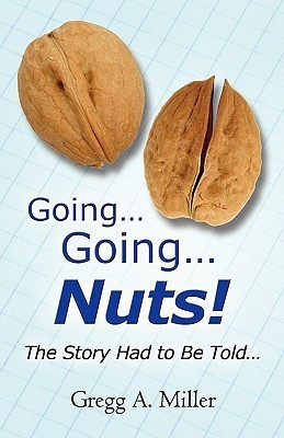 Going.Going.Nuts!: The Story Had to Be Told.  by  Gregg A.  Miller