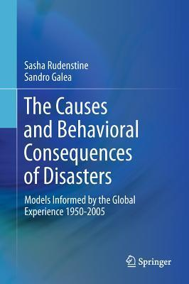 The Causes and Behavioral Consequences of Disasters: Models Informed the Global Experience 1950-2005 by Sasha Rudenstine