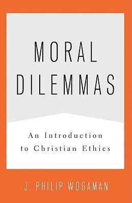 Moral Dilemmas: An Introduction to Christian Ethics J. Philip Wogaman