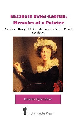 Elisabeth Vigee-Lebrun, Memoirs of a Painter Louise-Elisabeth Vigée-Lebrun