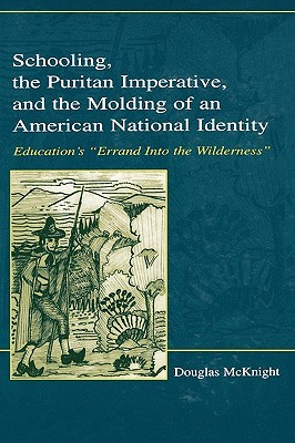 Schooling, the Puritan Imperative, and the Molding of An American National Identity: Educations errand Into the Wilderness (Studies in Curriculum Theory Series) Douglas McKnight