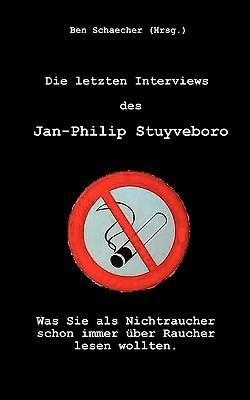 Die letzten Interviews des Jan-Philip Stuyveboro: Was Sie als Nichtraucher schon immer über Raucher lesen wollten  by  Ben Schaecher