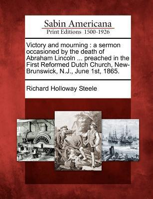 Victory and Mourning: A Sermon Occasioned  by  the Death of Abraham Lincoln ... Preached in the First Reformed Dutch Church, New-Brunswick, N.J., June 1st, 1865. by Richard Holloway Steele