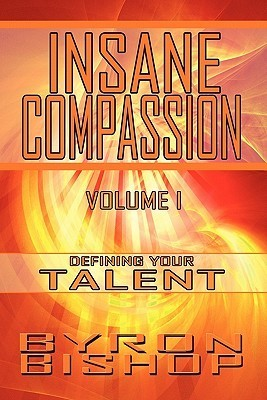 Insane Compassion: Volume 1: Defining Your Talent  by  Byron Bishop