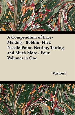 A Compendium of Lace-Making - Bobbin, Filet, Needle-Point, Netting, Tatting and Much More - Four Volumes in One Various
