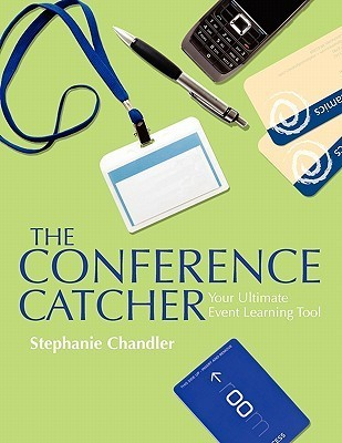 The Conference Catcher: An Organized Journal for Capturing Ideas, Resources and Action Items at Educational Conferences, Trade Shows, and Events Stephanie Chandler