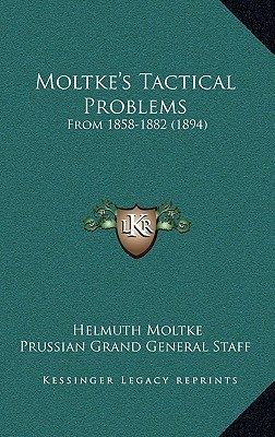Moltkes Tactical Problems: From 1858-1882 (1894)  by  Helmuth von Moltke