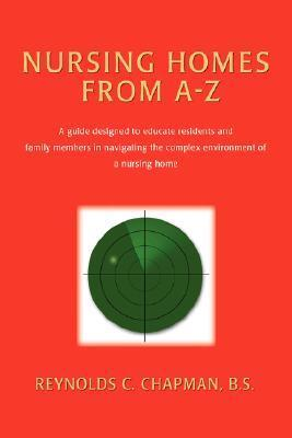 Nursing Homes from A-Z: A Guide Designed to Educate Residents and Family Members in Navigating the Complex Environment of a Nursing Home  by  Reynolds C. Chapman