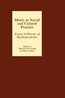 Music As Social And Cultural Practice: Essays In Honour Of Reinhard Strohm Berta Joncus