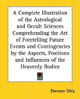 A   Complete Illustration of the Astrological and Occult Sciences Comprehending the Art of Foretelling Future Events and Contingencies  by  the Aspects, by Ebenezer Sibly