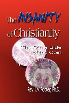 The Insanity of Christianity: Or the Other Side of the Coin J.V. Foster