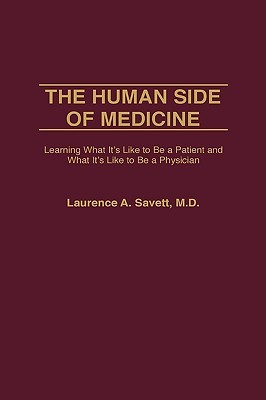 The Human Side of Medicine: Learning What Its Like to Be a Patient and What Its Like to Be a Physician Laurence A. Savett