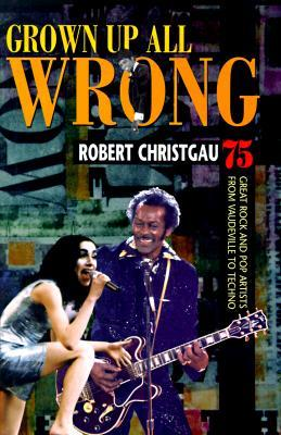 Grown Up All Wrong: 75 Great Rock And Pop Artists From Vaudeville To Techno Robert Christgau
