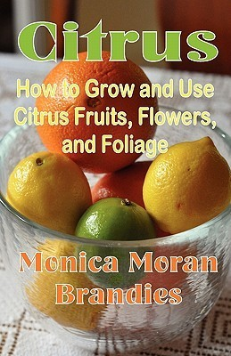 Citrus: How to Grow and Use Citrus Fruits, Flowers, and Foliage Monica Moran Brandies