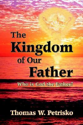The Kingdom of Our Father: Who Is God the Father?  by  Thomas Petrisko