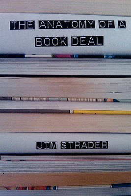 Anatomy of a Book Deal: Negotiating a Book Contract (Includes Book Deal Template) Jim Strader
