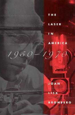 The Laser in America, 1950-1970  by  Joan Lisa Bromberg