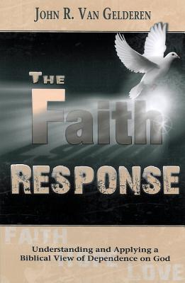 The Faith Response: Understanding and Applying a Biblical View of Dependence on God John R. Van Gelderen