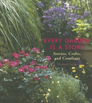 Every Garden Is a Story: Stories, Crafts, and Comforts  by  Susannah Seton