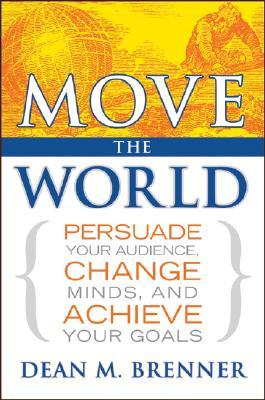Move the World: Persuade Your Audience, Change Minds, and Achieve Your Goals Dean M. Brenner