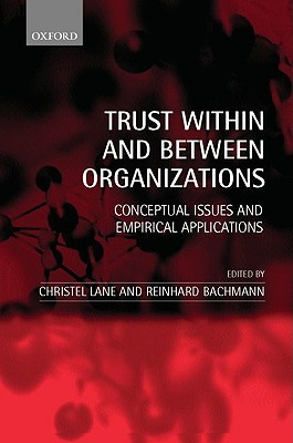 Trust Within and Between Organizations: Conceptual Issues and Empirical Applications Christel Lane