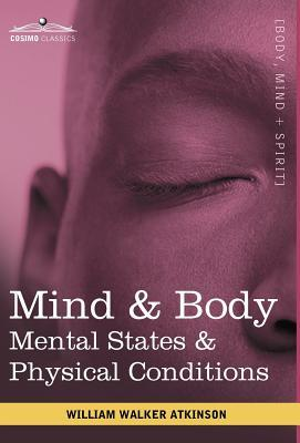 Mind & Body: Mental States & Physical Conditions William W. Atkinson