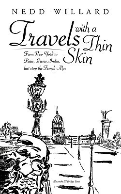 Travels with a Thin Skin: From New York to Paris, Greece, India, Last Stop the French Alps Nedd Willard