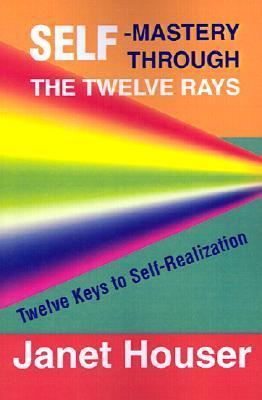 Self-Mastery Through the Twelve Rays: Twelve Keys to Self-Realization  by  Janet Houser
