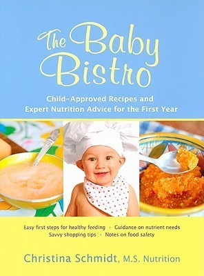 The Baby Bistro: Child-Approved Recipes and Expert Nutrition Advice for the First Year Christina Schmidt