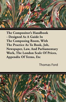 The Compositors Handbook - Designed as a Guide in the Composing Room, with the Practice as to Book, Job, Newspaper, Law, and Parliamentary Work, the  by  Thomas Ford