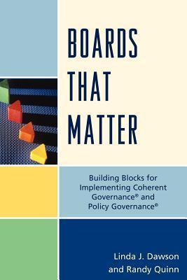 Boards That Matter: Building Blocks for Implementing Coherent Governance and Policy Governance Linda J. Dawson