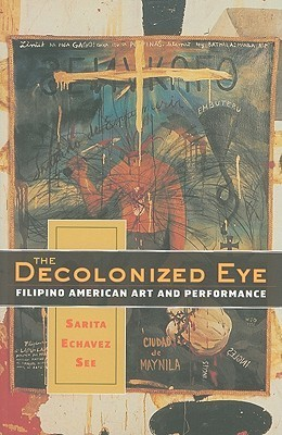The Decolonized Eye: Filipino American Art and Performance  by  Sarita Echavez See