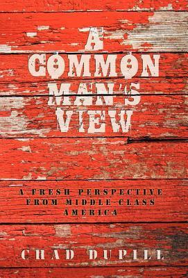 A Common Mans View: A Fresh Perspective from Middle-Class America Chad Dupill