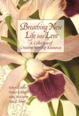 Breathing New Life Into Lent: A Collection of Creative Worship Resources  by  Robert E. Stowe