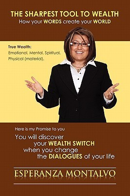 The Sharpest Tool to Wealth: How Your Words Create Your World  by  Esperanza Montalvo