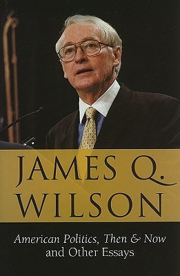 American Politics, Then & Now: And Other Essays James Q. Wilson