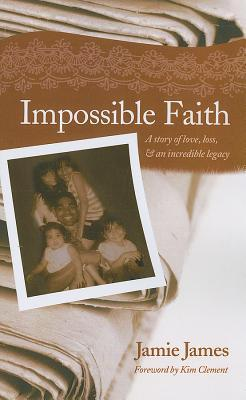 Impossible Faith: A Story of Love, Loss, & an Incredible Legacy  by  Jamie James